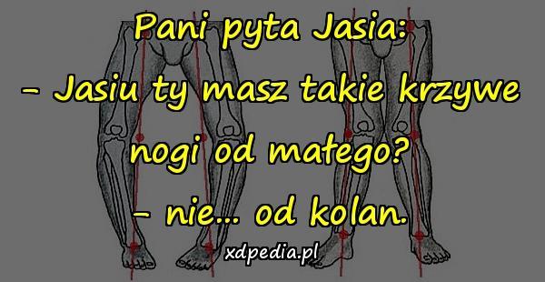 Pani pyta Jasia: - Jasiu ty masz takie krzywe nogi od małego? - nie... od kolan.
