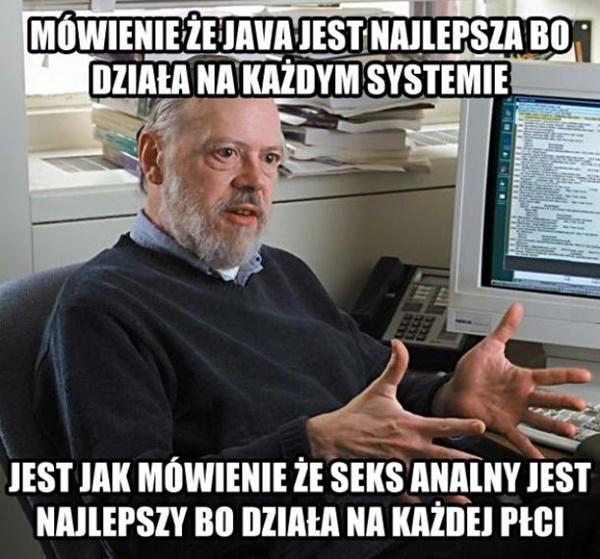 Mówienie. że Java jest najlepsza, bo działa na każdym systemie, jest jak mówienie, że seks analny jest najlepszy, bo działa na każdej płci.
