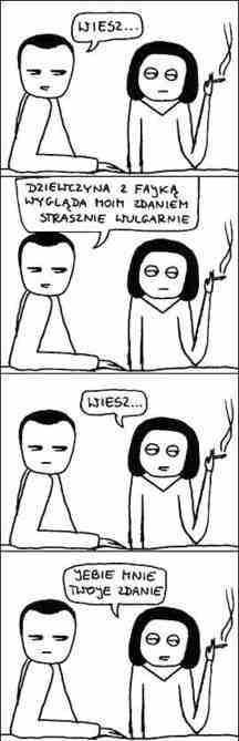 - Wiesz... Dziewczyna z fajką wygląda moim zdaniem bardzo wulgarnie - Wiesz... Jebie mnie Twoje zdanie