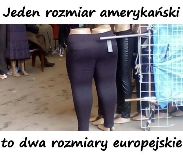 Jeden rozmiar amerykański to dwa rozmiary europejskie