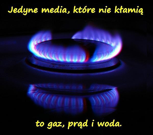 Jedyne media, które nie kłamią to gaz, prąd i woda.