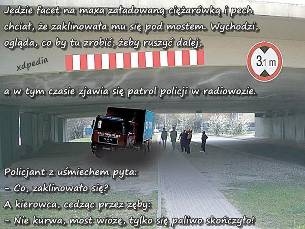 Jedzie facet na maxa załadowaną ciężarówką i pech chciał, że zaklinowała mu się pod mostem. Wychodzi, ogląda, co by tu zrobić, żeby ruszyć dalej, a w tym czasie zjawia się patrol policji w radiowozie. Policjant z uśmiechem pyta: - Co, zaklinowało się? A kierowca, cedząc przez zęby: - Nie kurwa, most wiozę, tylko się paliwo skończyło!
