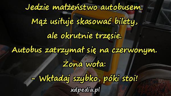 Jedzie małżeństwo autobusem. Mąż usiłuje skasować bilety, ale okrutnie trzęsie. Autobus zatrzymał się na czerwonym. Żona woła: - Wkładaj szybko, póki stoi!