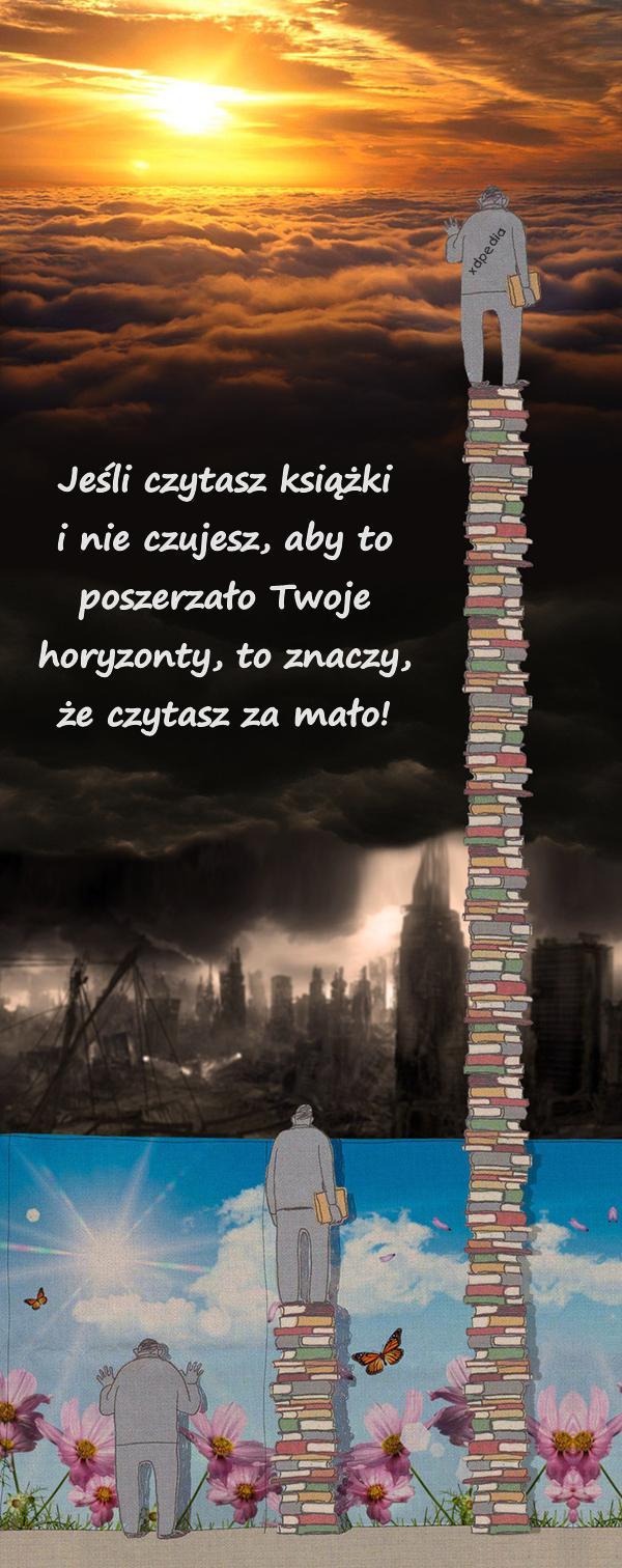 Jeśli czytasz książki i nie czujesz, aby to poszerzało Twoje horyzonty, to znaczy, że czytasz za mało!