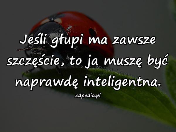 Jeśli głupi ma zawsze szczęście, to ja muszę być naprawdę inteligentna.
