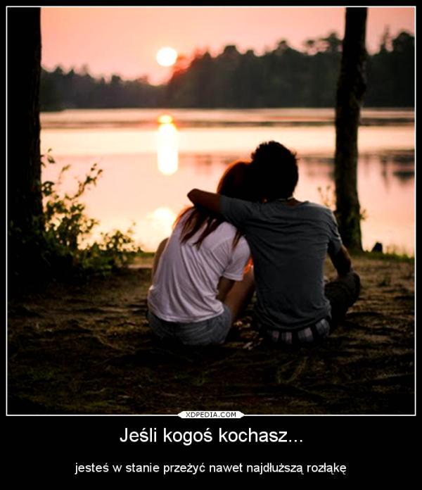 Jeśli kogoś kochasz... jesteś w stanie przeżyć nawet najdłuższą rozłąkę