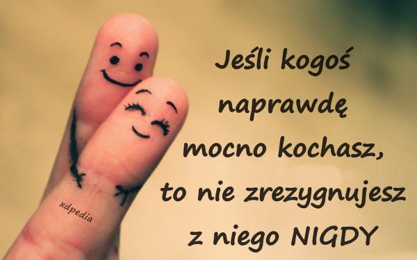 Jeśli kogoś naprawdę mocno kochasz, to nie zrezygnujesz z niego NIGDY