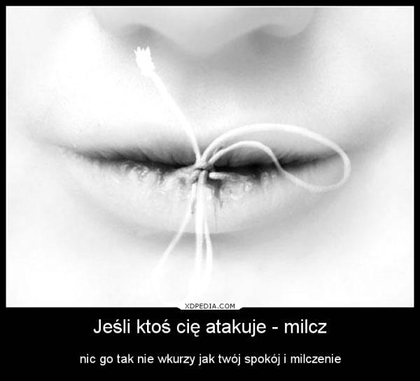 Jeśli ktoś cię atakuje - milcz nic go tak nie wkurzy jak twój spokój i milczenie