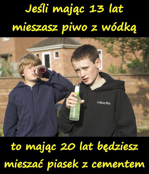 Jeśli mając 13 lat mieszasz piwo z wódką, to mając 20 lat będziesz mieszać piasek z cementem