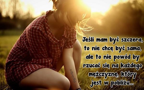 Jeśli mam być szczera, to nie chcę być sama, ale to nie powód by rzucać się na każdego mężczyznę, który jest w pobliżu...