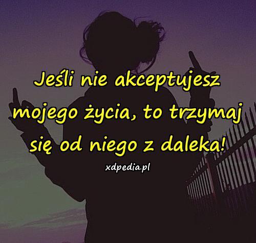 Jeśli nie akceptujesz mojego życia, to trzymaj się od niego z daleka!