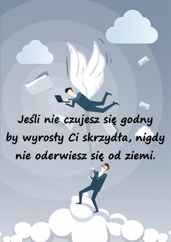 Jeśli nie czujesz się godny by wyrosły Ci skrzydła, nigdy nie oderwiesz się od ziemi.