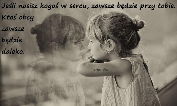 Jeśli nosisz kogoś w sercu, zawsze będzie przy tobie. Ktoś obcy zawsze będzie daleko.