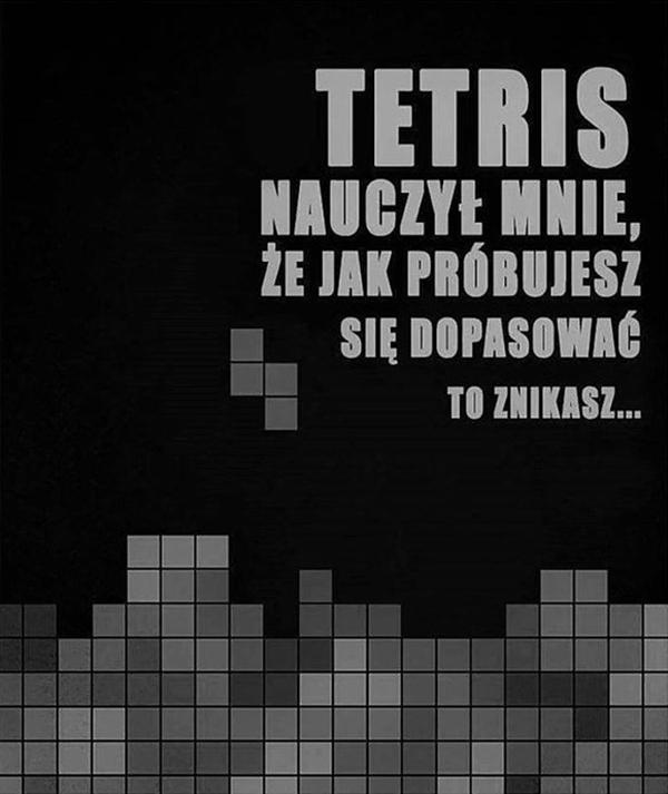 Tetris nauczył mnie, że jak próbujesz się dopasować, to znikasz.