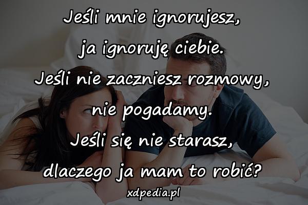 Jeśli mnie ignorujesz, ja ignoruję ciebie. Jeśli nie zaczniesz rozmowy, nie pogadamy. Jeśli się nie starasz, dlaczego ja mam to robić?
