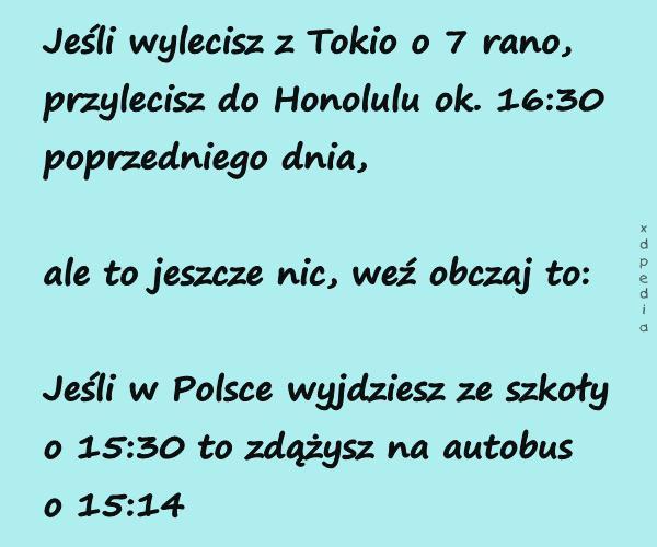 Jeśli wylecisz z Tokio o 7 rano, przylecisz do Honolulu ok. 16:30 poprzedniego dnia, ale to jeszcze nic, weź obczaj to: Jeśli w Polsce wyjdziesz ze szkoły o 15:30 to zdążysz na autobus o 15:14