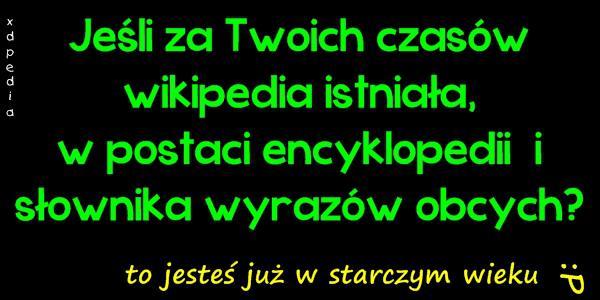 Jeśli za Twoich czasów wikipedia istniała, w postaci encyklopedii  i słownika wyrazów obcych? to jesteś już w starczym wieku :P