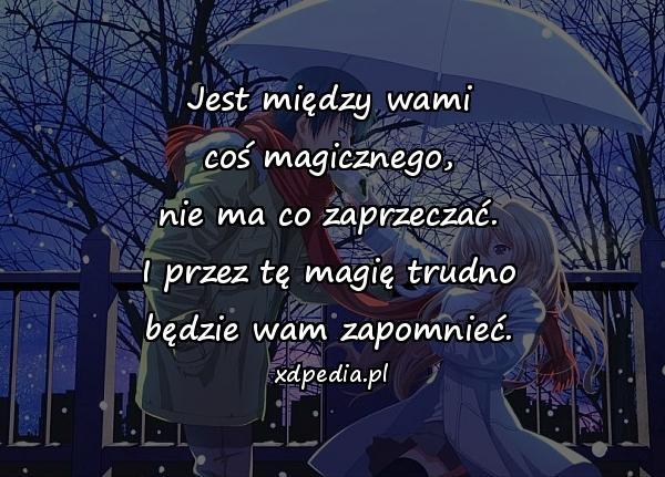 Jest między wami coś magicznego, nie ma co zaprzeczać. I przez tę magię trudno będzie wam zapomnieć.