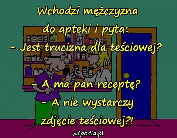 Wchodzi mężczyzna do apteki i pyta: - Jest trucizna dla teściowej? - A ma pan receptę? - A nie wystarczy zdjęcie teściowej?!