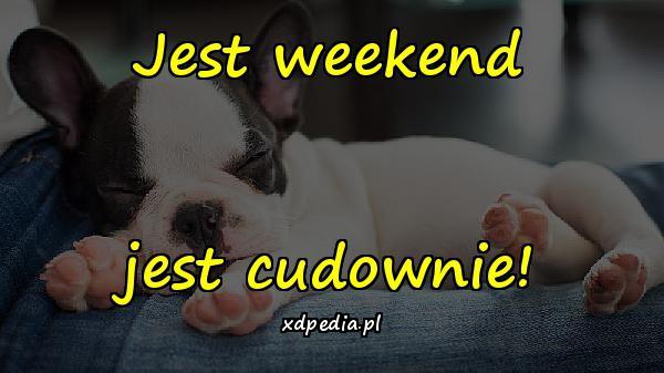 Jest weekend jest cudownie!