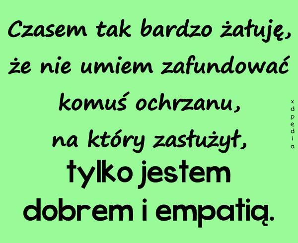 Jestem dobrem i empatią...