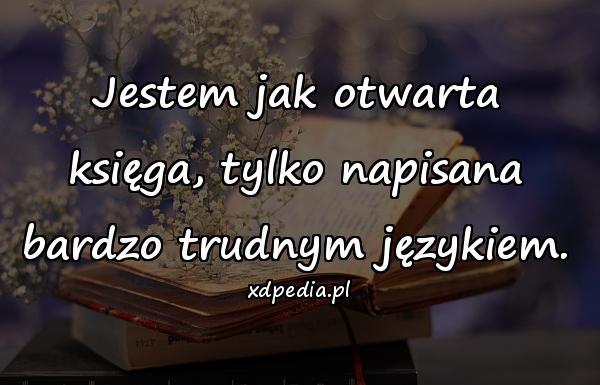Jestem jak otwarta księga, tylko napisana bardzo trudnym językiem.