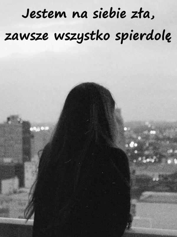Jestem na siebie zła, zawsze wszystko spierdolę.