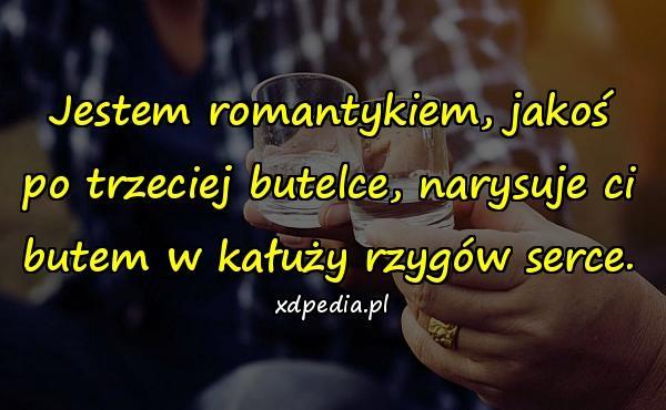 Jestem romantykiem, jakoś po trzeciej butelce, narysuje ci butem w kałuży rzygów serce.