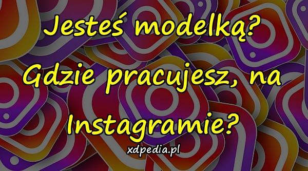 Jesteś modelką? Gdzie pracujesz, na Instagramie?