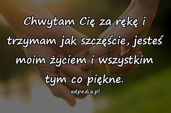 Chwytam Cię za rękę i trzymam jak szczęście, jesteś moim życiem i wszystkim tym co piękne.
