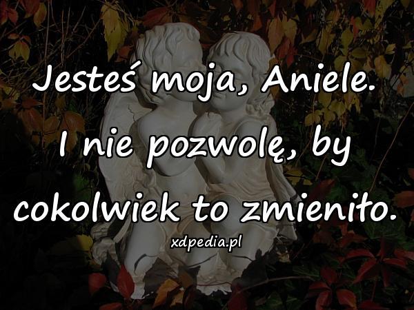 Jesteś moja, Aniele. I nie pozwolę, by cokolwiek to zmieniło.