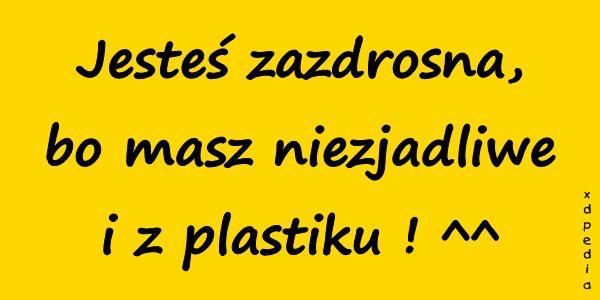 Jesteś zazdrosna, bo masz niezjadliwe i z plastiku ! ^^