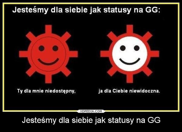 Jesteśmy dla siebie jak statusy na GG: Ty dla mnie niedostępny, Ja dla Ciebie niewidoczna.