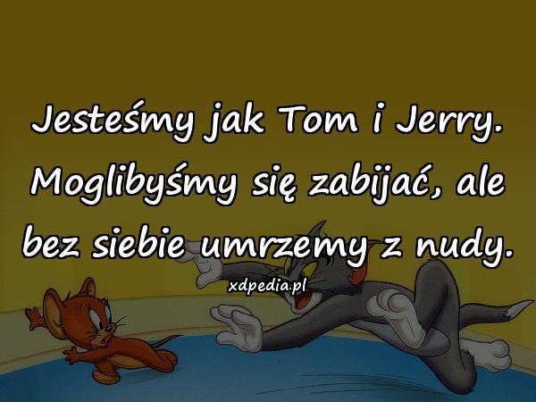 Jesteśmy jak Tom i Jerry. Moglibyśmy się zabijać, ale bez siebie umrzemy z nudy.