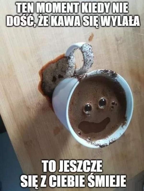 Ten moment kiedy nie dość, że kawa się wylała to jeszcze się z ciebie śmieje.