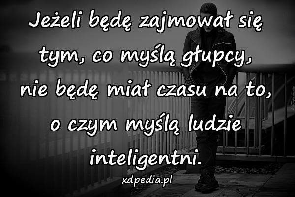 Jeżeli będę zajmował się tym, co myślą głupcy, nie będę miał czasu na to, o czym myślą ludzie inteligentni.