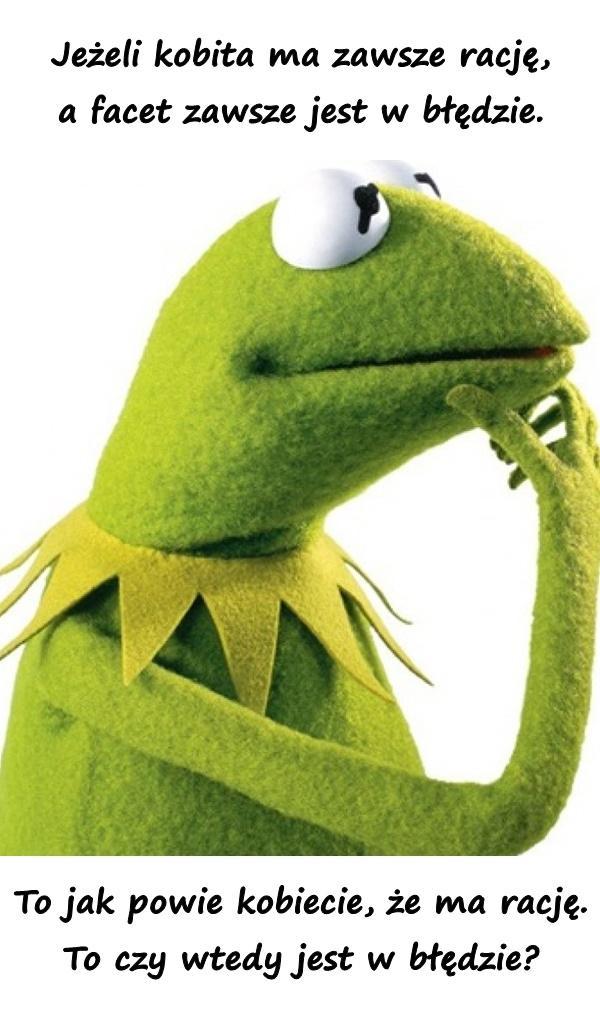 Jeżeli kobita ma zawsze rację, a facet zawsze jest w błędzie. To jak powie kobiecie, że ma rację. To czy wtedy jest w błędzie?