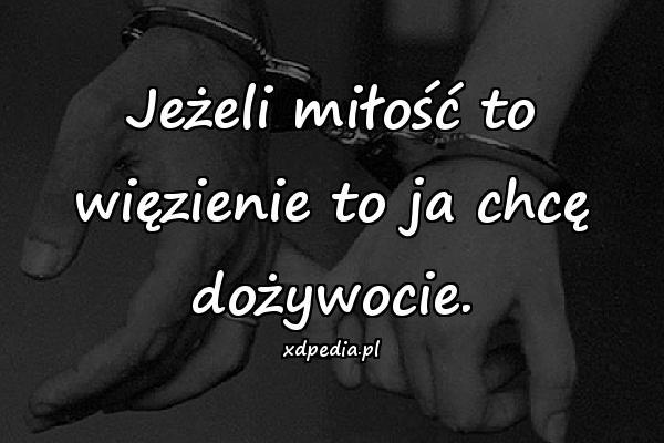Jeżeli miłość to więzienie to ja chcę dożywocie.