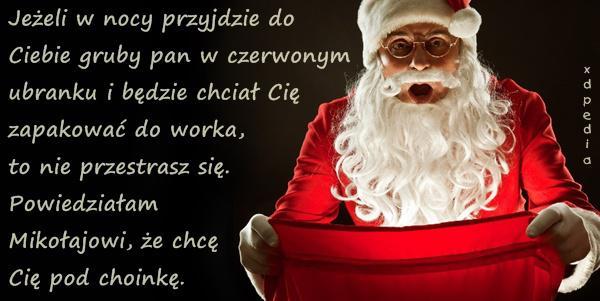 Jeżeli w nocy przyjdzie do Ciebie gruby pan w czerwonym ubranku i będzie chciał Cię zapakować do worka, to nie przestrasz się. Powiedziałam Mikołajowi, że chcę Cię pod choinkę.