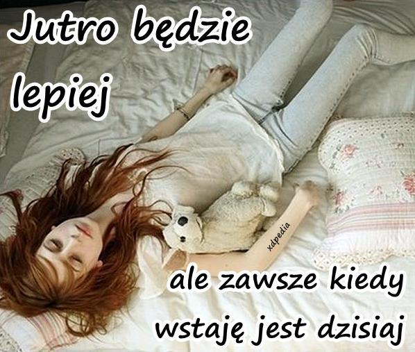 Jutro będzie lepiej, ale zawsze kiedy wstaję jest dzisiaj