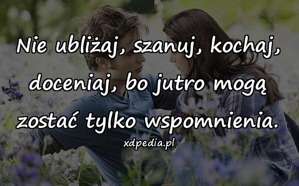 Nie ubliżaj, szanuj, kochaj, doceniaj, bo jutro mogą zostać tylko wspomnienia.