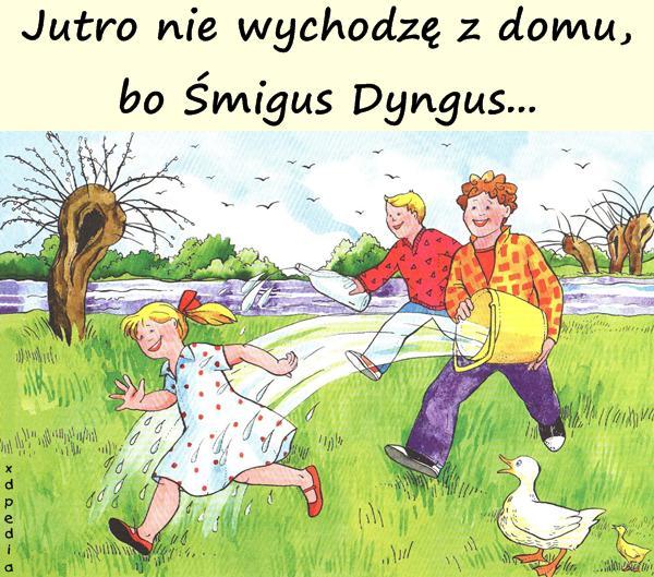 Jutro nie wychodzę z domu, bo Śmigus Dyngus...