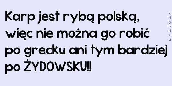 Karp jest rybą polską, więc nie można go robić po grecku ani tym bardziej po ŻYDOWSKU!!