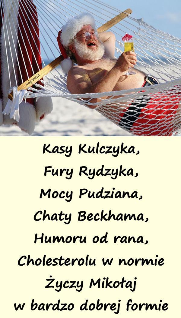 Kasy Kulczyka, Fury Rydzyka, Mocy Pudziana, Chaty Beckhama, Humoru od rana, Cholesterolu w normie Życzy Mikołaj w bardzo dobrej formie Tagi: demotywator, mikołaj, życzenia, demotywatory, prezenty, demot, wierszyk, wierszyki, wiersze, wiersz, 6grudnia, mikołajki, świętymikołaj, dzieńmikołaja.