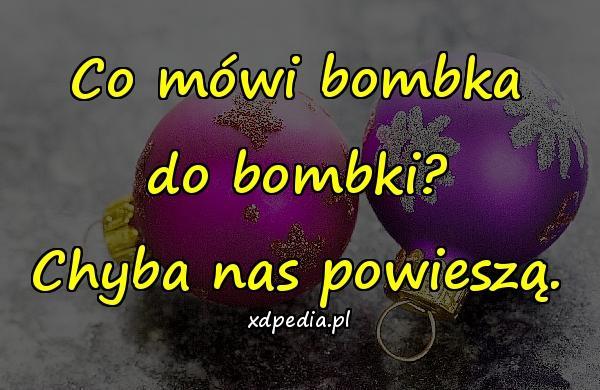 Co mówi bombka do bombki? Chyba nas powieszą.
