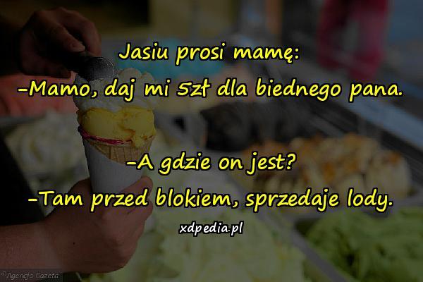 Jasiu prosi mamę: -Mamo, daj mi 5zł dla biednego pana. -A gdzie on jest? -Tam przed blokiem, sprzedaje lody.