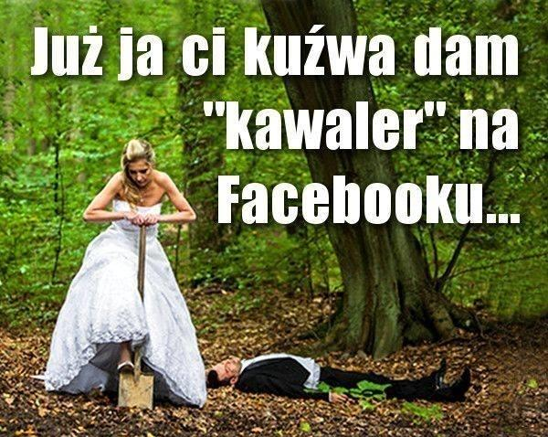 "Już ja ci kuźwa dam ""kawaler"" na facebooku"