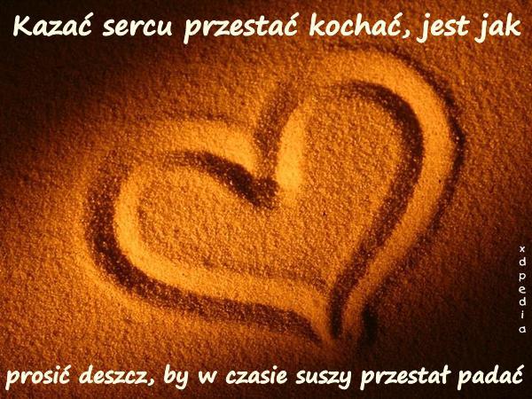 Kazać sercu przestać kochać, jest jak prosić deszcz, by w czasie suszy przestał padać