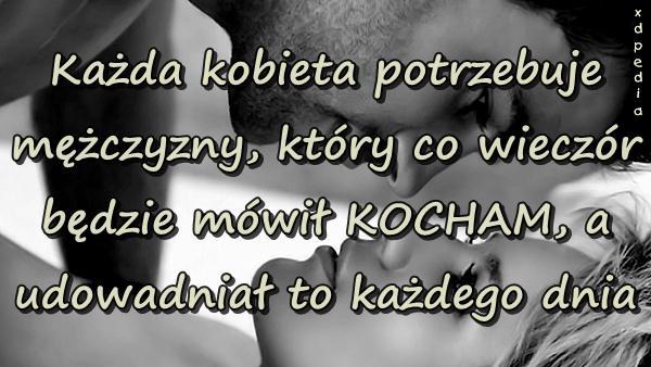Każda kobieta potrzebuje mężczyzny, który co wieczór będzie mówił KOCHAM, a udowadniał to każdego dnia