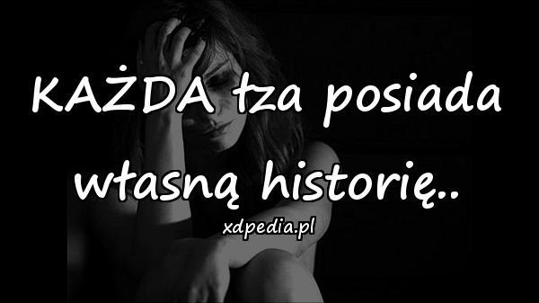 KAŻDA łza posiada własną historię..